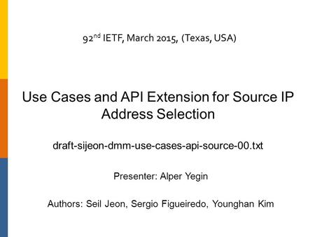Use Cases and API Extension for Source IP Address Selection draft-sijeon-dmm-use-cases-api-source-00.txt Presenter: Alper Yegin Authors: Seil Jeon, Sergio.