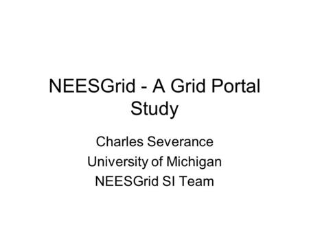 NEESGrid - A Grid Portal Study Charles Severance University of Michigan NEESGrid SI Team.