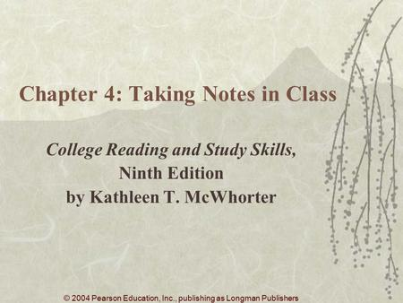 © 2004 Pearson Education, Inc., publishing as Longman Publishers Chapter 4: Taking Notes in Class College Reading and Study Skills, Ninth Edition by Kathleen.