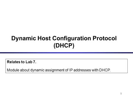 1 Dynamic Host Configuration Protocol (DHCP) Relates to Lab 7. Module about dynamic assignment of IP addresses with DHCP.