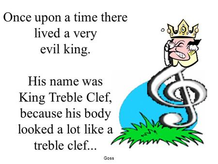 Goss Once upon a time there lived a very evil king. His name was King Treble Clef, because his body looked a lot like a treble clef...