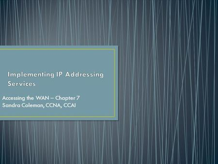 Accessing the WAN – Chapter 7 Sandra Coleman, CCNA, CCAI.