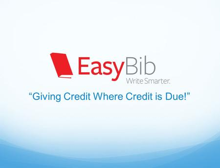 """Giving Credit Where Credit is Due!"". What is EasyBib? Using someone else's work without giving that person credit for their work Plagiarism Online tool."