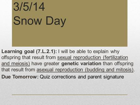 3/5/14 Snow Day Learning goal (7.L.2.1): I will be able to explain why offspring that result from sexual reproduction (fertilization and meiosis) have.