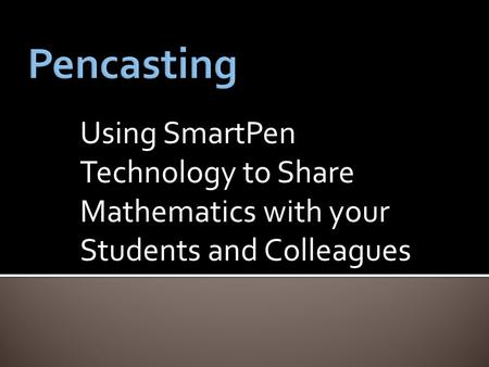 Using SmartPen Technology to Share Mathematics with your Students and Colleagues.