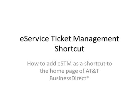 EService Ticket Management Shortcut How to add eSTM as a shortcut to the home page of AT&T BusinessDirect®