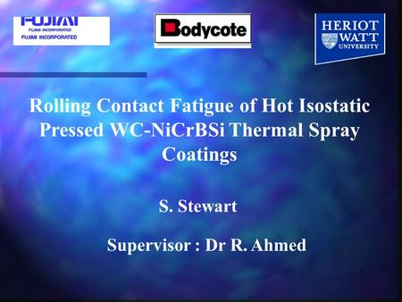 Rolling Contact Fatigue of Hot Isostatic Pressed WC-NiCrBSi Thermal Spray Coatings S. Stewart Supervisor : Dr R. Ahmed.