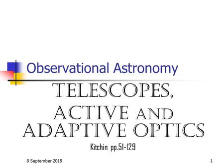 8 September 20151 Observational Astronomy TELESCOPES, Active and adaptive optics Kitchin pp.51-129.