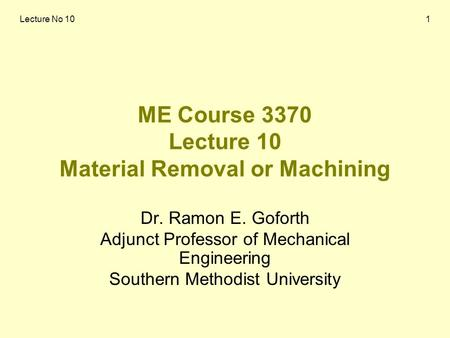 Lecture No 101 ME Course 3370 Lecture 10 Material Removal or Machining Dr. Ramon E. Goforth Adjunct Professor of Mechanical Engineering Southern Methodist.