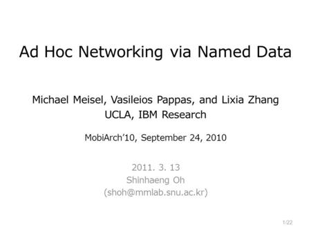 Ad Hoc Networking via Named Data Michael Meisel, Vasileios Pappas, and Lixia Zhang UCLA, IBM Research MobiArch'10, September 24, 2010 2011. 3. 13 Shinhaeng.