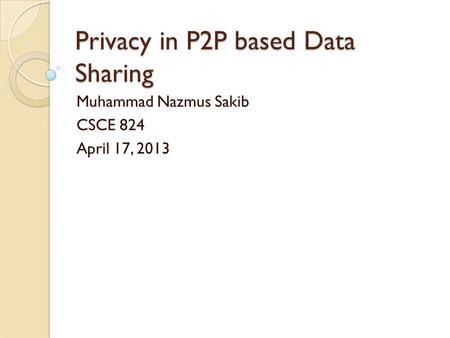 Privacy in P2P based Data Sharing Muhammad Nazmus Sakib CSCE 824 April 17, 2013.
