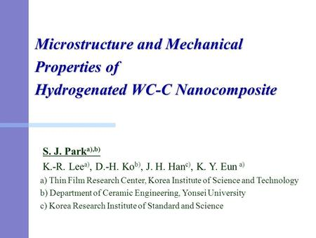 Microstructure and Mechanical Properties of Hydrogenated WC-C Nanocomposite S. J. Park a),b) K.-R. Lee a), D.-H. Ko b), J. H. Han c), K. Y. Eun a) a) Thin.