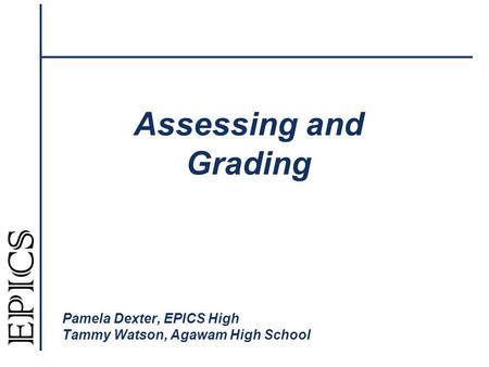 Assessing and Grading Pamela Dexter, EPICS High Tammy Watson, Agawam High School.