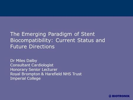 The Emerging Paradigm of Stent Biocompatibility: Current Status and Future Directions Dr Miles Dalby Consultant Cardiologist Honorary Senior Lecturer Royal.