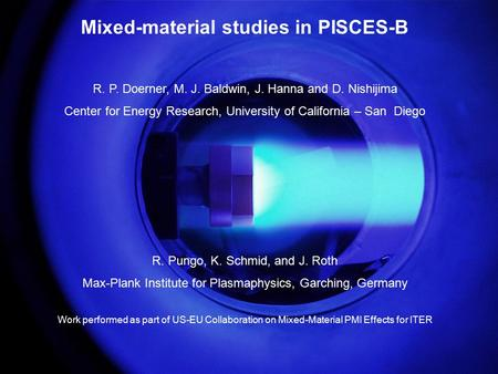 R. Doerner, IAEA CRP on H in Materials, Vienna, Sept. 26, 2006 Mixed-material studies in PISCES-B R. P. Doerner, M. J. Baldwin, J. Hanna and D. Nishijima.