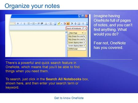 Get to know OneNote Organize your notes Imagine having OneNote full of pages of notes, and you can't find anything. What would you do? Fear not, OneNote.