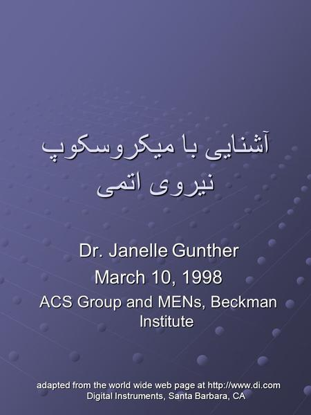 آشنایی با میکروسکوپ نیروی اتمی Dr. Janelle Gunther March 10, 1998 ACS Group and MENs, Beckman Institute adapted from the world wide web page at