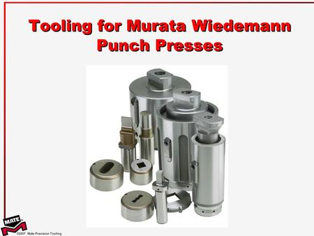 ©2007 Mate Precision Tooling Tooling for Murata Wiedemann Punch Presses.
