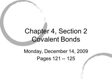 Chapter 4, Section 2 Covalent Bonds Monday, December 14, 2009 Pages 121 -- 125.