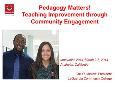 Pedagogy Matters! Teaching Improvement through Community Engagement Innovation 2014, March 2-5, 2014 Anaheim, California Gail O. Mellow, President LaGuardia.