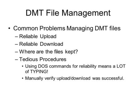 DMT File Management Common Problems Managing DMT files –Reliable Upload –Reliable Download –Where are the files kept? –Tedious Procedures Using DOS commands.