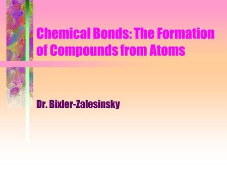 Chemical Bonds: The Formation of Compounds from Atoms Dr. Bixler-Zalesinsky.