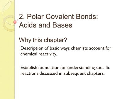 2. Polar Covalent <strong>Bonds</strong>: Acids and Bases Why this chapter? Description of basic ways chemists account for chemical reactivity. Establish foundation for.