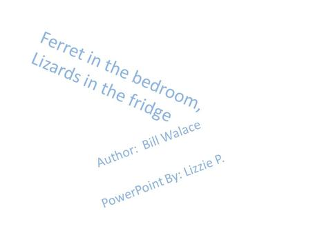 Ferret in the bedroom, Lizards in the fridge Author: Bill Walace PowerPoint By: Lizzie P.