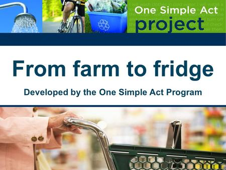 From farm to fridge Developed by the One Simple Act Program.