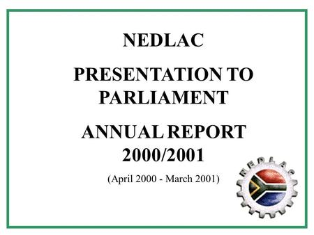 1 NEDLAC PRESENTATION TO PARLIAMENT ANNUAL REPORT 2000/2001 (April 2000 - March 2001)