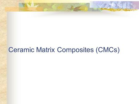 Ceramic Matrix Composites (CMCs). Major Advantages: High temperature operation Reduced weight Lower life cycle cost Major Drawbacks: Inherent brittleness.