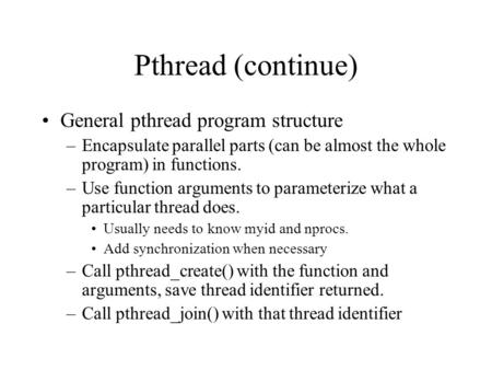 Pthread (continue) General pthread program structure –Encapsulate parallel parts (can be almost the whole program) in functions. –Use function arguments.