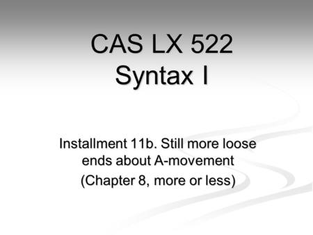 Installment 11b. Still more loose ends about A-movement (Chapter 8, more or less) CAS LX 522 Syntax I.
