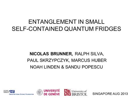 ENTANGLEMENT IN SMALL SELF-CONTAINED QUANTUM FRIDGES NICOLAS BRUNNER, RALPH SILVA, PAUL SKRZYPCZYK, MARCUS HUBER NOAH LINDEN & SANDU POPESCU SINGAPORE.