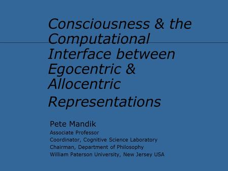 Consciousness & the Computational Interface between Egocentric & Allocentric Representations Pete Mandik Associate Professor Coordinator, Cognitive Science.