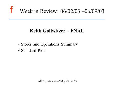 F All Experimenters' Mtg - 9 Jun 03 Week in Review: 06/02/03 –06/09/03 Keith Gollwitzer – FNAL Stores and Operations Summary Standard Plots.