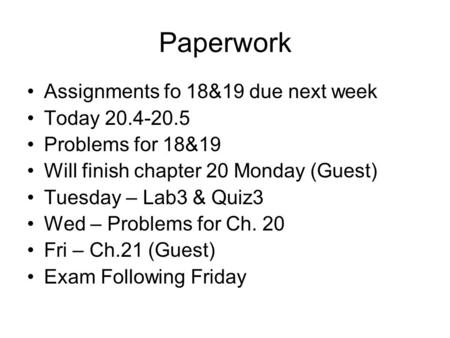 Paperwork Assignments fo 18&19 due next week Today 20.4-20.5 Problems for 18&19 Will finish chapter 20 Monday (Guest) Tuesday – Lab3 & Quiz3 Wed – Problems.