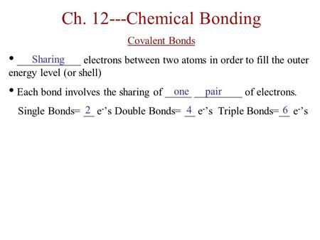Ch. 12---Chemical Bonding Covalent Bonds ____________ electrons between two atoms in order to fill the outer energy level (or shell) Each bond involves.
