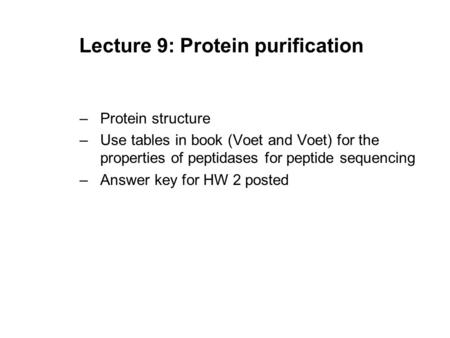 Lecture 9: Protein purification –Protein structure –Use tables in book (Voet and Voet) for the properties of peptidases for peptide sequencing –Answer.