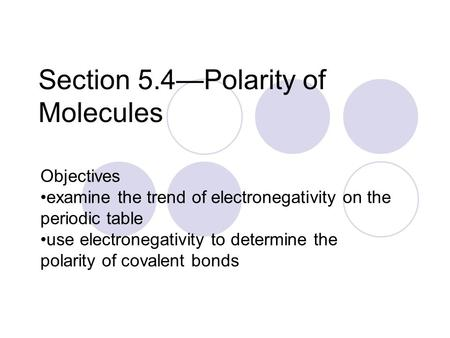 Section 5.4—Polarity of Molecules Objectives examine the trend of electronegativity on the periodic table use electronegativity to determine the polarity.