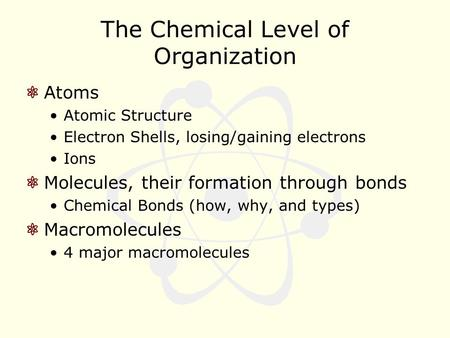 The Chemical Level of Organization Atoms Atomic Structure Electron Shells, losing/gaining electrons Ions Molecules, their formation through bonds Chemical.
