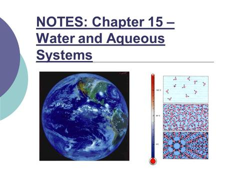 NOTES: Chapter 15 – Water and Aqueous Systems. Chapter Objectives: Describe hydrogen bonding in water and how it explains water's unique properties and.