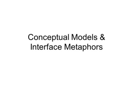 Conceptual Models & Interface Metaphors. Objectives By the end of this class, you will be able to… Define conceptual model Identify instances where the.