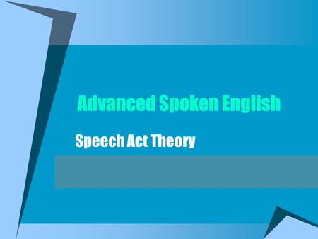 Advanced Spoken English Speech Act Theory What are Speech Acts? Speaking is performative Utterances are functional -Giving orders, instructions -Making.