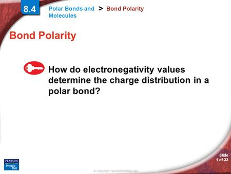 © Copyright Pearson Prentice Hall Polar Bonds and Molecules > Slide 1 of 33 8.4 Bond Polarity How do electronegativity values determine the charge distribution.