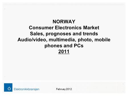 NORWAY Consumer Electronics Market Sales, prognoses and trends Audio/video, multimedia, photo, mobile phones and PCs 2011 Februay 2012.