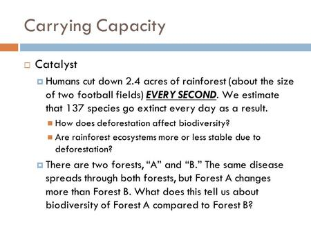 Carrying Capacity  Catalyst  Humans cut down 2.4 acres of rainforest (about the size of two football fields) EVERY SECOND. We estimate that 137 species.