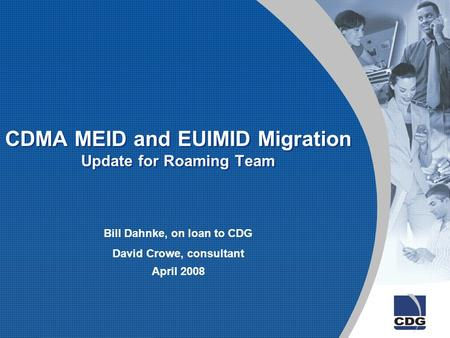 CDMA MEID and EUIMID Migration Update for Roaming Team Bill Dahnke, on loan to CDG David Crowe, consultant April 2008.