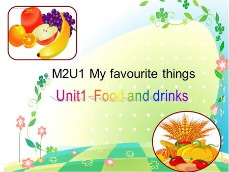 M2U1 My favourite things Unit1 Food and drinks.