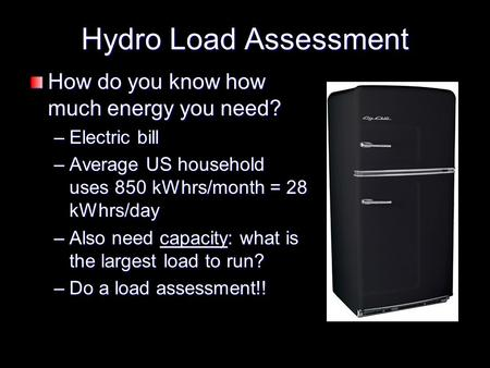 Hydro Load Assessment How do you know how much energy you need? –Electric bill –Average US household uses 850 kWhrs/month = 28 kWhrs/day –Also need capacity: